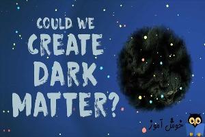 آیا می توانیم ماده تاریک ایجاد کنیم؟
