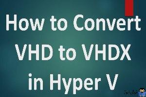 نحوه تبدیل Hyper-V VHDX به VHD و بالعکس