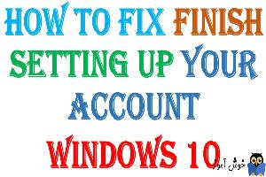 برطرف کردن ارور Finish setting up your account در ویندوز
