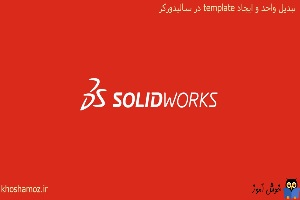 دوره آموزشی مقدماتی نرم افزار SolidWorks - تبدیل واحد و ایجاد template در سالیدورکز